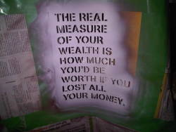 "corinneleigh:  ""The real measure of your wealth is how much you'd be worth if you lost all your money."""