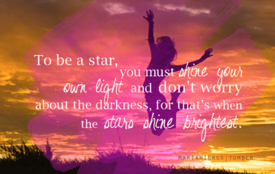marian16rox:  shine your light. the darkness is when stars shine brightest.
