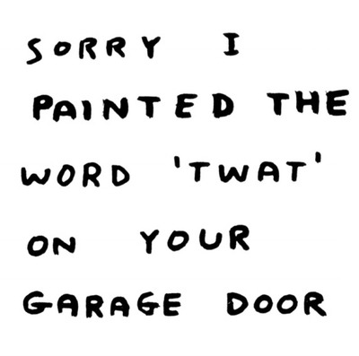 Sorry I painted the word 'TWAT' on your garage door via www.davidshrigley.com