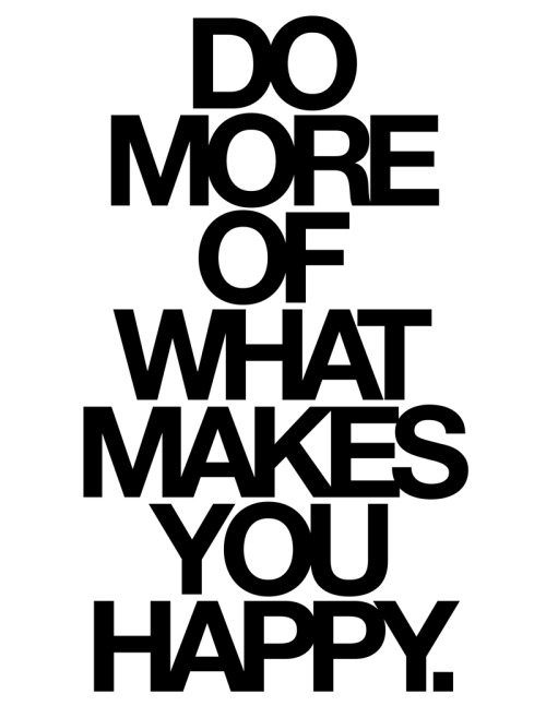 followthecolours:  Do more of what makes you happy. yeah.