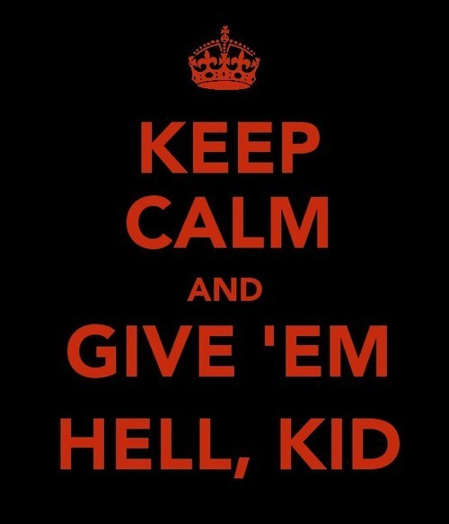 Keep calm and give 'em hell, kid