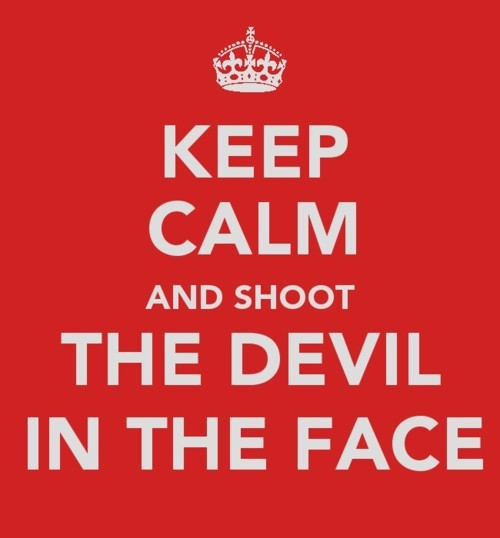 Keep calm and shoot the devil in the face