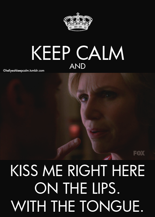 Keep calm and kiss me right here on the lips. With the tongue.