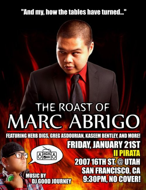 Tonight: The Roast of Marc Abrigo @ iL Pirata. 2007 16th St. SF. 9:30 PM. No Cover. Featuring Herb Digs, Greg Asdourian, Kaseem Bentley and more. [Filipino comedian becoming razzed adobo.]