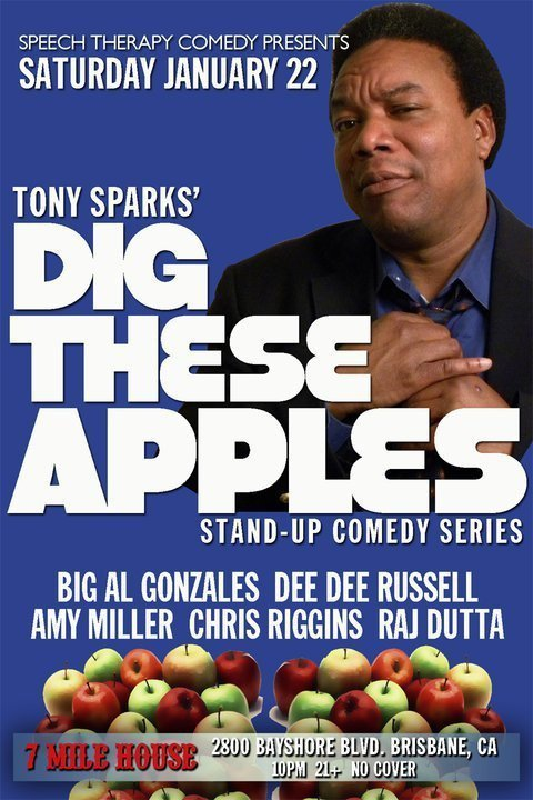 Tonight: Tony Sparks' Dig These Apples @ 7 Mile House. 2800 Bayshore Blvd. Brisbane, CA. 10 PM. No Cover. 21+. Featuring Amy Miller, Chris Riggins, Dee Dee Russell, Raj Dutta and Big Al Gonzales. Hosted by the Godfather of Bay Area Comedy, Tony Sparks.  [This place is wild, good times. Great food, great crowd whose with it as you work it out, and most important… a lot of love. All those Filipinos made me feel like my b-boy days with the Fil-Am kids at Pittsburg, CA. Go check it out (it's not that far into Brisbane folks.)]