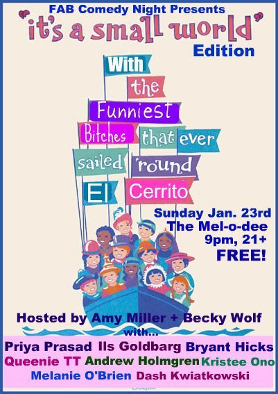 "Tonight: FAB Comedy @ The Mel-O-Dee. 240 El Cerrito Plaza. El Cerrito, CA. 9 PM. Free. Featuring Priya Prasad, iLs Goldbarg, Bryant Hicks, Queenie TT, Andrew Holmgren, Kristee Ono, Melanie O' Brien and Dash Kwiatkowski. Hosted by. Amy Miller and Becky Wolf.  [The theme of this show is to give female comedians a more balanced gender showcase. Open mics and most showcases are very ""dude-heavy"", and at times can be unsympathetic to the feminine perspective. These shows hope to alleviate that by featuring the best up-and-coming female comedians with some guys sprinkled in. Last show was packed, and this one will be as well.]"