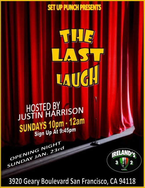 "Tonight: ""The Last Laugh"" : New Open Microphone @ Ireland 32. 3920 Geary Boulevard. SF. 10 PM - 12 PM. Sign Up: 9:45 P.M. Hosted by. Justin Harrison."
