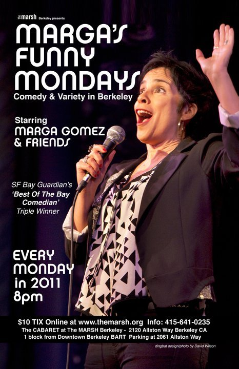 Tomorrow: Marga's Funny Mondays #1 @ The Marsh. 2120 Allston Way. Berkeley, CA. 8 PM. $10. (WOOF). Featuring Natasha Muse, DJ REAL, and the 50 Buck Finale with Jesse Elias, iLs Goldbarg, Bradley Lum, and Veronica Porras. Special Guest: Karinda Dobbins. Host: Marga Gomez. (More Information Link) [Stellar line-up for the inaugural show]