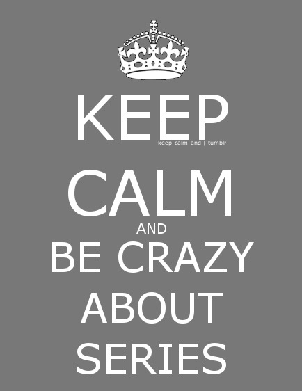 Keep calm and be crazy about series