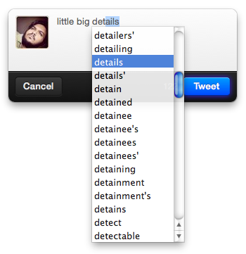 Twitter for mac - After typing the first few letters of a word, pressing the ESC key will show a list of words that starts with those letters. Edit: This is a native feature of OSX and works in some other apps as well.  /via isseykun