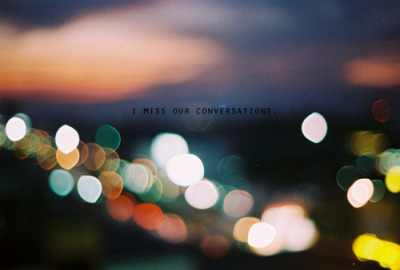 """I miss our conversations."""