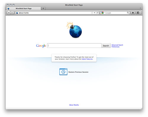 "The new Firefox default home page is seriously sexy. Seriously.  A couple weeks ago Stephen Horlander designed an updated default home page for Firefox. Over the weekend, we landed most of it. So first off, a huge thanks to him.  Mihai Sucan did an awesome job converting the HTML & CSS Steven prototyped into something we could check in, which involved a lot of fun with media queries  (seriously, resize your window with it open), as well as a lot of work to make sure it worked with RTL locales.  And then finally, I hooked up the ""Restore Previous Session"" button. Not the HTML & CSS (that was Stephen & Mihai), just the parts that made it hide when appropriate and work when pressed. Now hopefully a few people realize that feature exists :)  I also can't forget to mention Marco Bonardo, who hooked up about:home back in August so that we could even get to this point.  Keep in mind, the image I'm showing here is the unbranded ""Minefield"" version of the page. When loading this in Firefox it won't look like your computer is going to explode. I think there is a little bit more tweaking that will be done, but it already looks so much better than it used to."