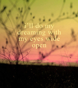 I'll do my dreaming with my eyes wide open.
