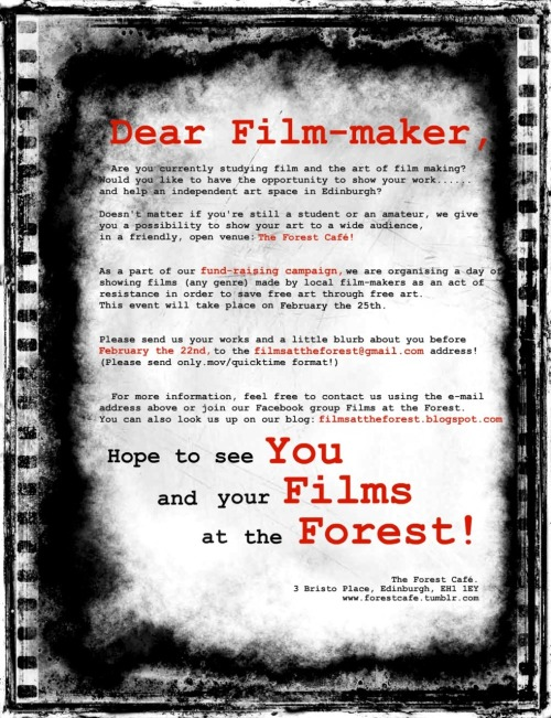 Films@The Forest Fundraiser – Call for Submissions End of Submissions: 22nd of February    Dear Film-maker,  Are you currently studying film and the art of film making? Would you like to have the opportunity to show your work…… and help an independent art space in Edinburgh? Doesn't matter if you're still a student or an amateur, we give you a possibility to show your art to a wide audience, in a friendly, open venue: The Forest Café!  As a part of our fund-raising campaign, we are organising a day of showing films (any genre) made by local film-makers as an act of resistance in order to save free art through free art.  This event will take place on February the 25th. Please send us your works and a little blurb about you before February the 22nd, to the filmsattheforest@gmail.com address.  Please send only .mov/quicktime format.  For more information, feel free to contact us using the e-mail address above or join our Facebook group Films at the Forest. You can also look us up on our blog filmsattheforest.blogspot.com  Hope to see you and your films at the Forest Café!