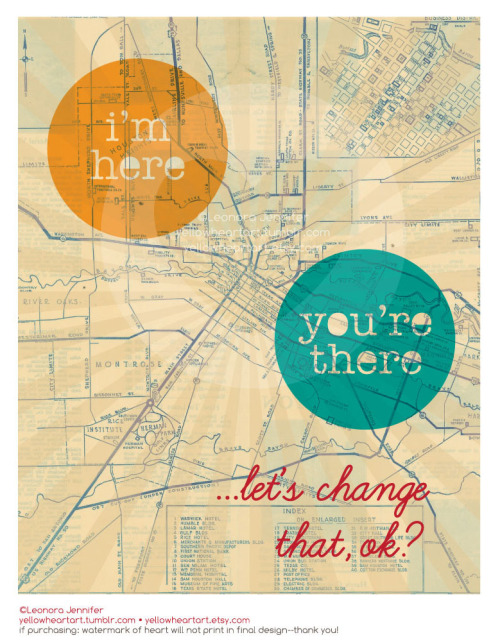"""I'm Here, You're There, Let's Change That…OK?"" - Graphic Print Created By Leonora Jennifer for Yellow Heart Art **COMING SOON TO YELLOW HEART ART** An 8x10 graphic print of a vintage old map with a little spot for ""you"" and ""your loved one"". I was inspired to make this print after my Bubs (side note: ""Bub"" is my boyfriend, not my dog BTW) was deployed and we were literally on opposite time zones. Maybe your love one travels a lot, maybe you're at different schools, maybe they're only 5ft away but you like to think that if you're not feeling their heart beat then they're too far away from you. In any event I like to think this print speaks to everyone not just us Military relationship chicks. Enjoy Ya'll! (Nope, the ""ya'll"" thing STILL doesn't work for me. Darn)"