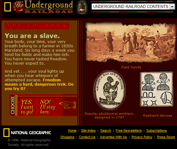 "National Geographic's Interactive The Underground Railroad lets students travel the path of Underground Railroad requiring them to make decisions throughout their journey. from the site: You are a slave. Your body, your time, your very breath belong to a farmer in 1850s Maryland. Six long days a week you tend his fields and make him rich. You have never tasted freedom. You never expect to. And yet … your soul lights up when you hear whispers of attempted escape. Freedom means a hard, dangerous trek. Do you try it? This is a fantastic site for learning about slavery and the journey many took to freedom. You can find this site and much more in my ""Black History Month"" LiveBinder. It includes resources, printables, lessons, interactives, etc."