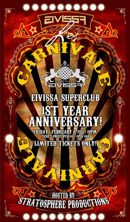 LES CARNIVALEEivissa Superclub's 1st Year Anniversary Party!Friday | February 4, 2011 | 10PMTicket Price: PHP250.00 [OPEN BAR] until supplies last.HOSTED BY:TEAM STRATO*STRATOSPHERE PRODUCTIONSMail your names to shekinaharmenta@yahoo.com for [EXCLUSIVE] TICKET/TABLE RESERVATIONS