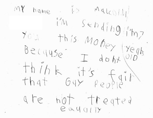 Today, the LA Gay & Lesbian Center received a special letter from 7-year-old Malcolm, who decided to donate $70—a gift from his mother, for the charity of his choice—to the Center after hearing a story on the radio about the mistreatment of LGBT people. $70 is enough to provide two days of support services for a homeless LGBT youth at our Jeff Griffith Youth Center. The next generation of the world gives me so much hope.