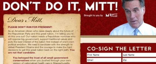 "Conservatives launch anti-President Romney campaign You know how sometimes a movement will arise to try and draft a reluctant candidate to run for President? Well, this is the opposite: a movement to dissuade an eager candidate from running. The problem with Romney, according to the good folks at DontDoItMitt.com, is that he's just not conservative enough. The site says that he ""pushed through [his] own version of nationalized health care in Massachusetts"" (an odd charge, seeing as ""nationalized"" refers explicitly to something that's not state-level), and begs him ""not to take down the entire Republican party."" Maybe if they're successful, Romney will bow out gracefully and decline a run. We're thinking probably not. source Follow ShortFormBlog"