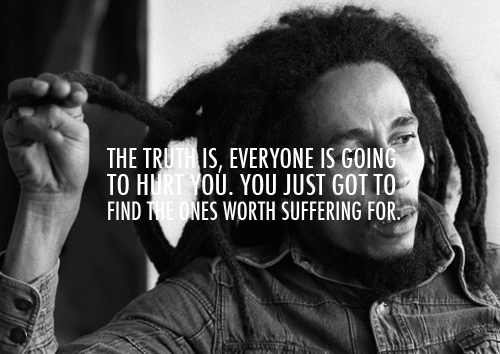 Everyone is going to hurt U. U gotta find the 1's worth suffering for.