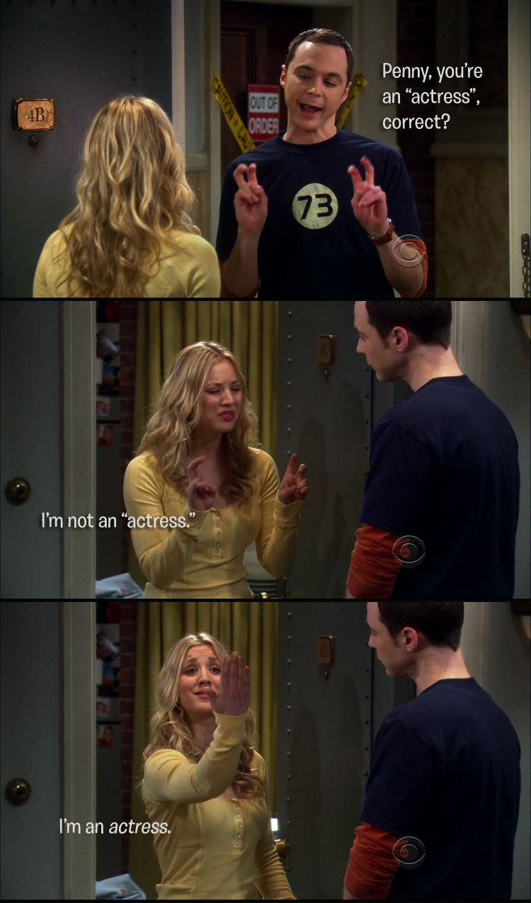 "Sheldon:  Penny, you're an ""actress,"" correct? Penny:  I'm not an ""actress.""  I'm an actress."