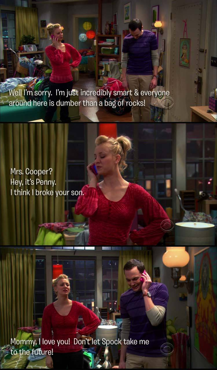 Sheldon:  Well I'm sorry.  I'm just incredibly smart & everyone around here is dumber than a bag of rocks! Penny:  Mrs. Cooper? Hey, it's Penny. I think I broke your son. Sheldon: Mommy, I love you!  Don't let Spock take me to the future!