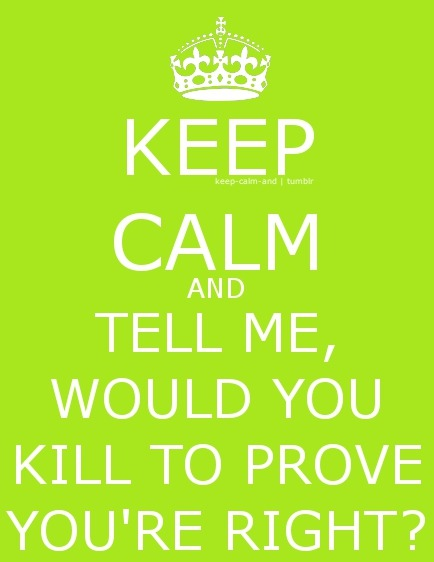 Keep calm and tell me, would you kill to prove you're right?