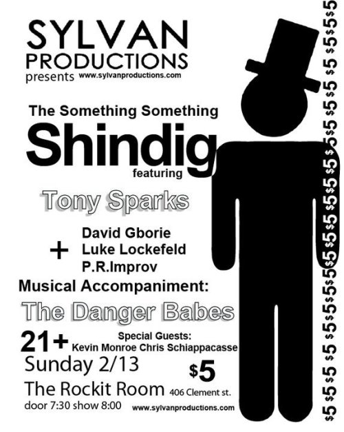 "2/13/2011 : Sylvan Production's ""Something Something Shindig"" @ The Rockit Room. 406 Clement St. SF. $5. +21 Door: 7:30. Show: 8:00 PM. Featuring David Gborie, Luke Lockfeld, People's Republic of Improv, Kevin Munroe and more. Headliner: Tony Sparks. [This is a warning. The most lively collection of stand-up, improv and music happens next week at the improv. It's going to be awesome.]"