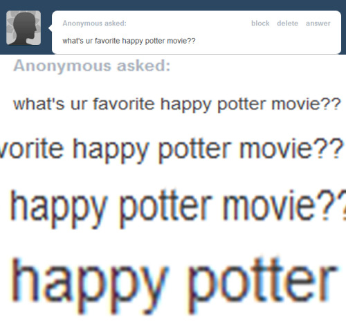 yourbro:  Happy Potter, the boy who laughed  Happy Potter and the Smiling Stone Harry Potter and the Chamber of Smiles Happy Potter and the Comedian of Azkaban Happy Potter and the Goblet of Giggles Happy Potter and the Order of Puppies Happy Potter and the Happy Bubbly Prince Harry Potter and the Lively Hallows. Join Happy Potter,Hermione Giggler, andRon Wheezing, in a hilarious adventure to make the Dark Lord laugh. Lord Loldemort is depressed and angry because he isn't like Happy Potter or Albust Out Laughing Dumbledore. He is joined by a band of equally depressed Laugh Eaters, like Belowtricks LeStrange, and Losinit Malfoy. Happy must go through many jokes and playful riddles, facing Severe Huss Snape, finding Loldemort's mysterious Whorecruxes… Which are the only thing that can make him laugh. Happy is joined by his ragtag team of ex-clowns, Siriusly Black, Remus Laughing, Tinks, The Wheezings, Mad-Eye Not-Moody, Kingsley Cacklebolt, and many others. Together they can save the Wizarding world from sure peril.  I can't believe this is still being reblogged lol