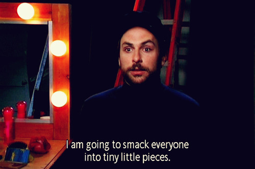 Always Sunny - I am going to smack everyone into tiny little pieces - S4E13 - The Nightman Cometh