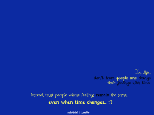 Trust people whose feelings remain the same, even when time changes :')
