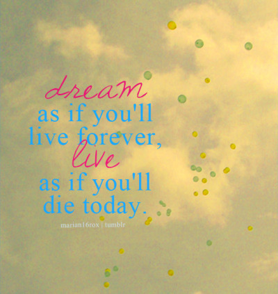 marian16rox:  Dream as if you'll live forever. Live as if you'll die today. - James Dean