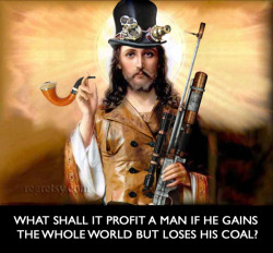 Steampunk Jesus Caption: What shall it profit a man if he gains the whole world but loses his coal?
