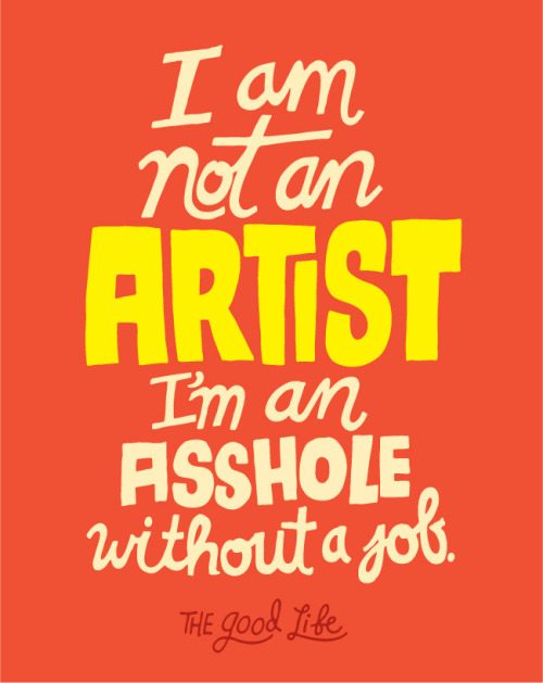 "That makes me laugh: ""I am not an artist, I am an asshole without a job."" Chris Piascik 