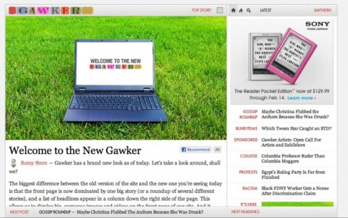 Gawker finally moves over to that bold redesign they have Oh, hey new Gawker: In case anyone needed a reason to go to Gawker today, here you go. Compared to previous iterations of the redesign, the kickers in front of the topics help a lot. They weren't there before, making everything sort of blend into one another. Still, though, we think this is a huge mistake on Gawker's part. By downplaying what made Gawker worthwhile (the snarky blurbs over to the right), they endanger their base. Good luck, though. source Follow ShortFormBlog