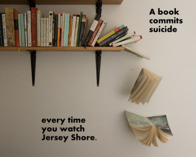 slap-out-of-it:  DON'T JUDGE ME, BRO   Books and people commit suicide when you watch Jersey Shore.