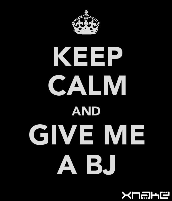 Keep calm and give me a bj (blowjob)