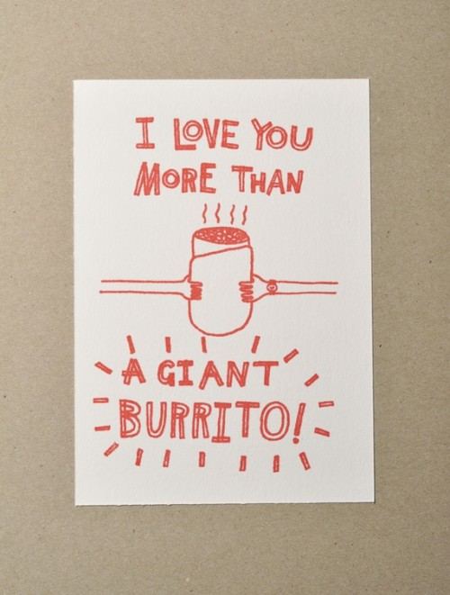 clitoritastic:  thewakeup:  I Love You More Than A Giant Burrito by amyawalters on etsy I'm over all the valentines stuff but this is relevant to my interests.  I don't know, giant burritos are pretty fantastic.