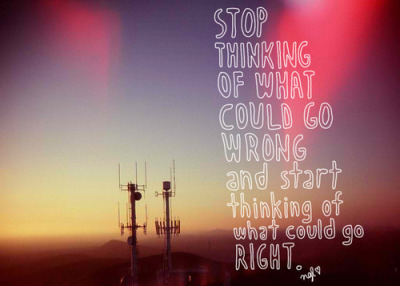 """Stop thinking of what could go wrong and start thinking of what could go right."""