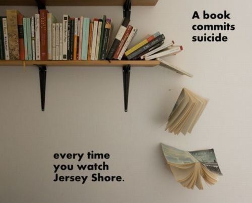 fitoria:  a book commits suicide every time you watch Jersey Shore.