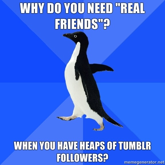 "my tumblr followers far outnumber my ""real friends""."