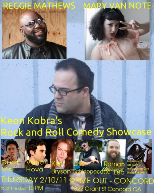 Tonight: Keon Kobra's Rock n' Roll Comedy Showcase @ Time Out Bar. 1822 Grant St. Concord, CA. 10 PM. $5. Featuring Mary Van Note, Reggie Matthews, Kat Bryson, Roman Leo, Vahé Hova, Chris Schiappacasse, Duat Mai and more. Music by Bad Touch. Hosted by. Keon Kobra. [East Bay residents, this is the most entertaining show East of the tunnel, I assure you. The Bay Area's finest coming to you at more than a reasonable price. Start your hangover early out in Concord.]