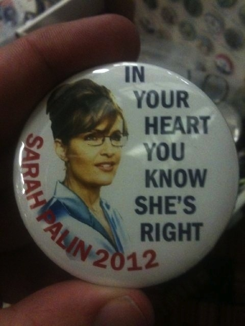 "Palin 2012 Button At CPAC | Oliver Willis The retort, of course, is the same that was  used with Goldwater when his supporters used this slogan: ""In your gut,  you know she's nuts."""