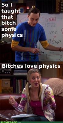 "Physics - bitches love it. Image: Dorky-looking man white man standing in front of dry-erase board covered in math, saying ""So I taught that bitch some physics.  Excited white woman holding a pencil and notebook, saying ""Bitches love physics!"""