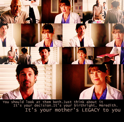 Chief: Meredith… I would like to initiate a clinical trial. One that would be the next major advancement in the fight to cure type 1 diabetes.Meredith: Wow.Chief: And I'd like you to participate.Meredith: But I am on Derek's Alzheimer's trial, so I don't think I can do both.Derek: Just listen.Chief: The basis of this trial was something that I found in here.Meredith: In my mother's journals?Chief: Yes. She was working on islet cell transplantation when she became ill, trying to eliminate the need for anti-rejection meds altogether. W-with her notes, drugs, and new technology, there's no way we can't take this the rest of the way down the field.Meredith: We?Chief: Well, it's your mother's work. I wouldn't feel right moving forward if you weren't a part of it.Derek: You should look at them both. Just think about it. It's your decision.Chief: It's your birthright, Meredith. It's your mother's legacy to you.  Grey's Anatomy |7x14| P.Y.T. (Pretty Young Thing)