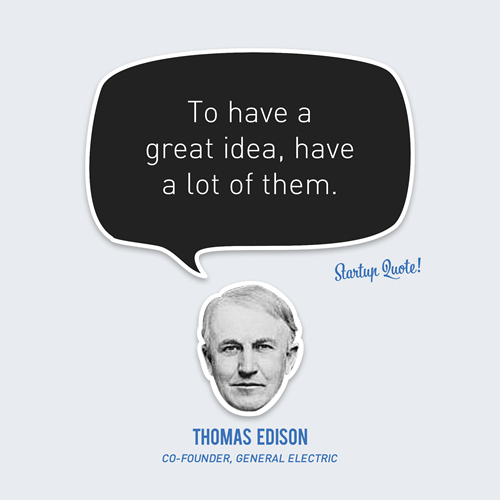 startupquote:  To have a great idea, have a lot of them. - Thomas Edison
