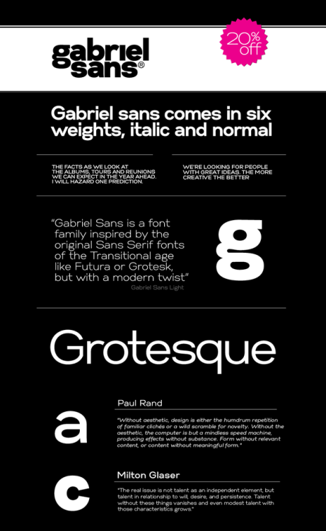 Gabriel Sans by Fontfabric Type Foundry Gabriel Sans is a font family inspired by the original Sans Serif fonts of the Transitional age like Futura or Grotesk, but with a modern twist. It is clean, elegant and straight-to-the-point. It has features similar to the font classic Helvetica – like the endings of the capital C – but goes one step ahead. It also has a quadratic looks, which makes it easily distinguishable and easy to use – the height is nearly as long as the width. It is professional and equally adapted for you business or for your personal lifestyle, it can be used in logotypes as well as in typesetted text.  It's an all-purpose font with the best of both worlds ! Gabriel Sans comes in six weights, italic and normal. Format: Opentype (.otf) Styles: 6 Weights + 6 Italics Compatible: PC & Mac Details: 372 Character Set, Manual Kerning, Tracking / Pairs Price: 40 $ each style 160 $ full pack (12 styles Promo: Gabriel Sans Family 20% off sale for a limited time! More typography and font design inspiration. __posted by weandthecolor//facebook//twitter