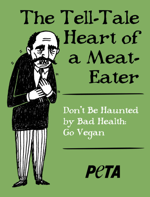 "This is the proposed ad Peta wants to place at the Edgar Allan Poe house in Baltimore. In exchange, Peta will help fund the museum as the Baltimore gov wants them to be self-sufficient or shut down. Um, HILARIOUS! This ad makes little to no sense! I can't be that offended though because there are like a million Poe houses; homeboy was a rolling stone! I know there's one in Philly, one in Richmond, VA and one in the Bronx—do we need four Poe museums? Let me tell you what a Poe museum looks like: there's a desk with some old-timey paper out, where he may or may not have written such-and-such story, and then there's a big stuffed raven. That's about it. Don't get me wrong, it's sad for historical landmarks to close, but it appears he only lived in this house for three years. Big whoop. Slap a plaque on there and call it a day.  But really, Poe house aside, is this ad going to do ANYTHING? My only response is WTF? You people are crazy. It's a bit hilarious though; the guy is having a heart attack next to a terrible play on words. Poor wordplay makes me a bit queasy, too, but it doesn't make me not want to eat meat (meat makes me not want to eat meat). I know it's a publicity stunt, but really it's so bizarre. It has nothing to do with anything! It's not like Poe died from eating too much meat; no one knows how he died, actually, but a heart attack is not one of the proposed theories. I know I'm in the minority, but I generally think Peta's antics are pretty funny. This time though, even I'M perplexed by this one. Who thought of this? Did they have this ad on the back-burner, just waiting for the opportunity to bust it out? Other than the punny humor, veganism has no tangible connection to Poe. I can imagine the weirdos that go to the Poe house thinking, ""those vegetarians are such weirdos."" When the Poe enthusiasts think you're crazy, that's a better diagnosis than any DSM classification."