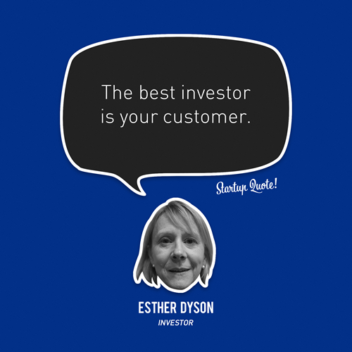 The best investor is your customer. - Esther Dyson