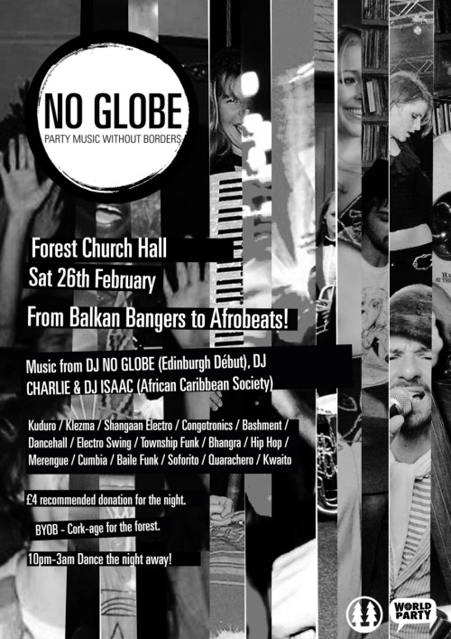 "Save The Forest / Right To Refuge Joint Fundraiser Saturday 26th February, Forest Church Hall Live Music 7:30-10, No Globe Clubnight 10-3   Save the Forest Cafe // Right to Refugee Campaign Raising money for Edinburgh's threatened DIY Radical Arts Space and the Woodcraft Folk's project working with young asylum seekers and refugees around the UK.  7:30-10pm Live Music From:  Shift Static     ""Elegant and mysterious, their sound is soft words and sound loops that   weave and float over a topography of sublime atmospherics"" - STEREOKILL   Stunning electronica from Newcastle. For fans of Múm, Bjork, Kate Bush,   James Blake, IE - Anyone with ears.""   Blank Canvas Young local lads play joyous garage with vocal hooks sharp enough to scar.  Kate Hyatt  Lungs of steel from the valleys of Yorkshire. Like a raw, stripped down Adele, or an acoustic Beth Ditto after a few rollups and a gin and tonic.  Plus - Ceilidh / Raffle / Auction & Cakes!  Followed by NO GLOBE Clubnight 10pm-3am  Party Music Without Borders!  From Balkan Bangers to Afrobeats, music from DJ NO GLOBE (Edinburgh Début), DJ CHARLIE & DJ ISAAC (African Caribbean Society) - Kuduro / Klezma / Shangaan Electro / Congotronics / Bashment / Dancehall / J-Pop / Electro Swing / Township Funk / Bhangra / Hip Hop /  £4 recommended donation for the night. BYOB - Cork-age for the forest. All ages."